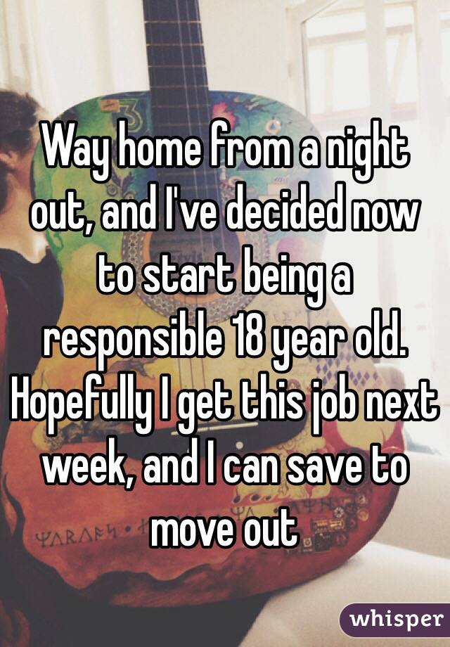 Way home from a night out, and I've decided now to start being a responsible 18 year old. Hopefully I get this job next week, and I can save to move out