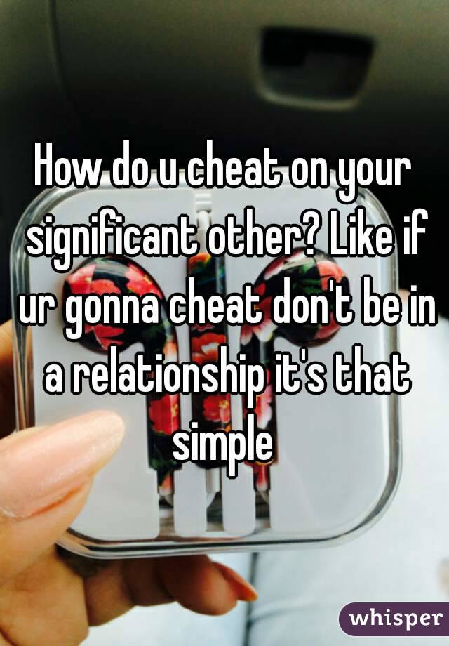 How do u cheat on your significant other? Like if ur gonna cheat don't be in a relationship it's that simple
