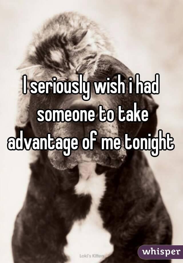 I seriously wish i had someone to take advantage of me tonight