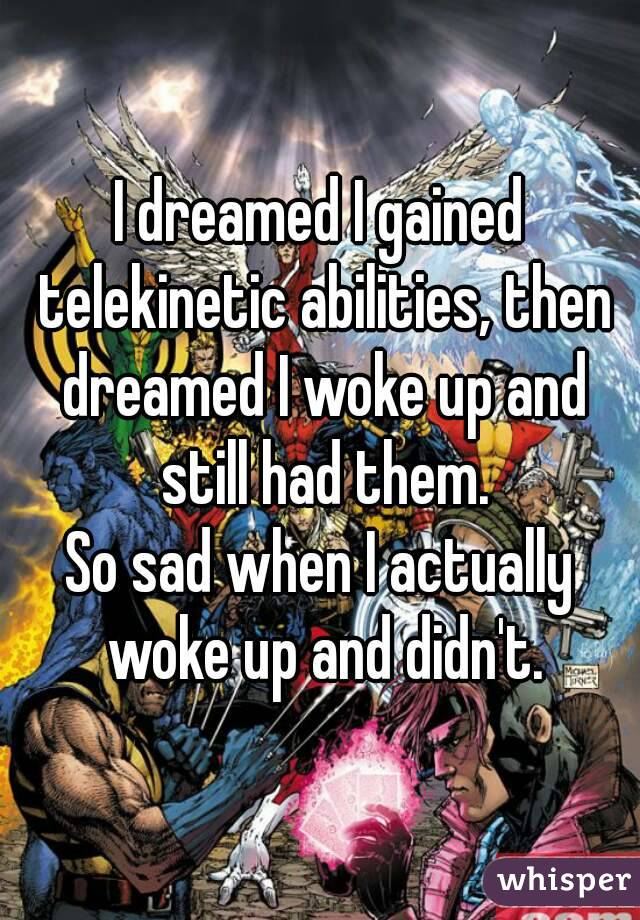 I dreamed I gained telekinetic abilities, then dreamed I woke up and still had them. So sad when I actually woke up and didn't.
