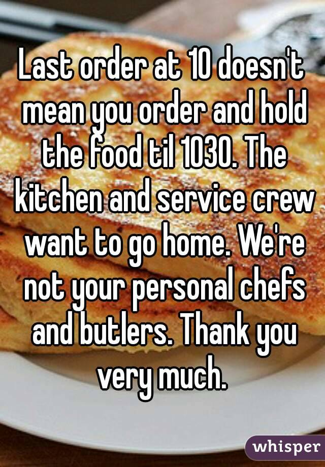 Last order at 10 doesn't mean you order and hold the food til 1030. The kitchen and service crew want to go home. We're not your personal chefs and butlers. Thank you very much.