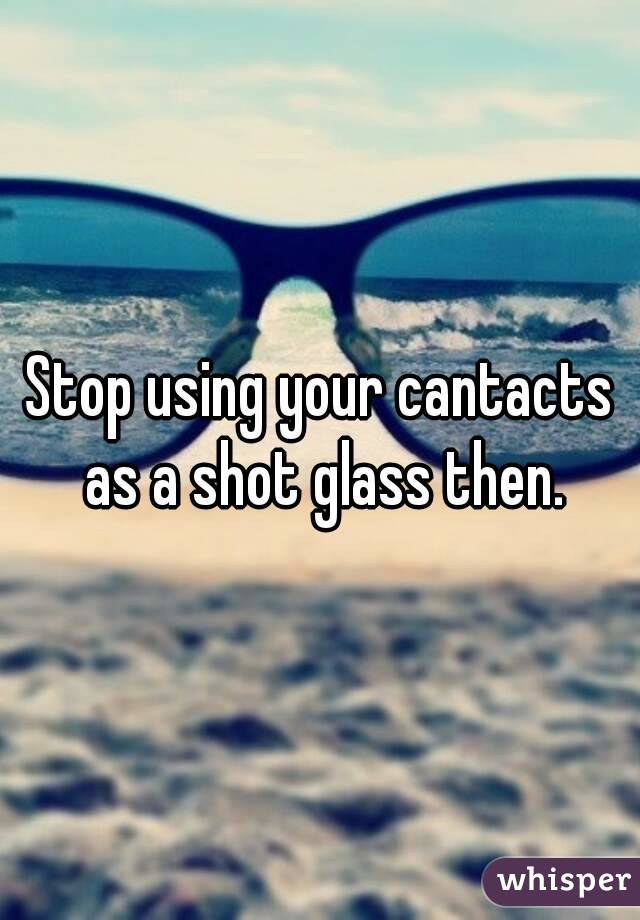 Stop using your cantacts as a shot glass then.