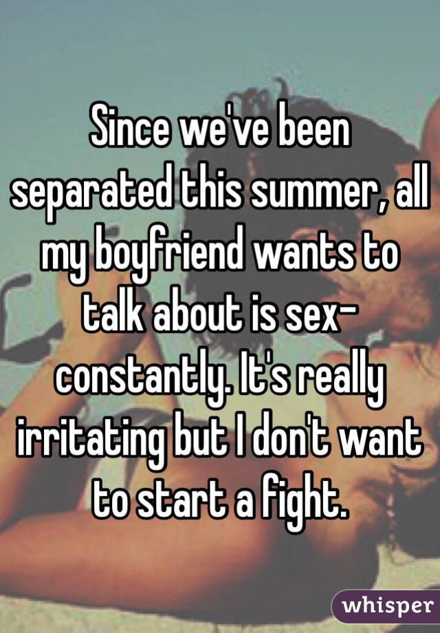 Since we've been separated this summer, all my boyfriend wants to talk about is sex-constantly. It's really irritating but I don't want to start a fight.