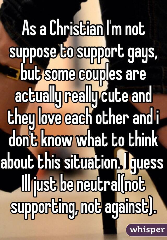As a Christian I'm not suppose to support gays, but some couples are actually really cute and they love each other and i don't know what to think about this situation. I guess Ill just be neutral(not supporting, not against).