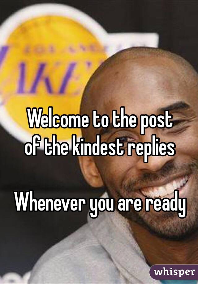 Welcome to the post  of the kindest replies  Whenever you are ready