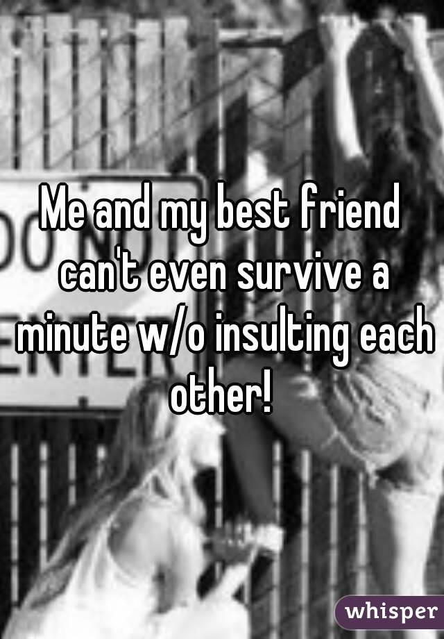 Me and my best friend can't even survive a minute w/o insulting each other!