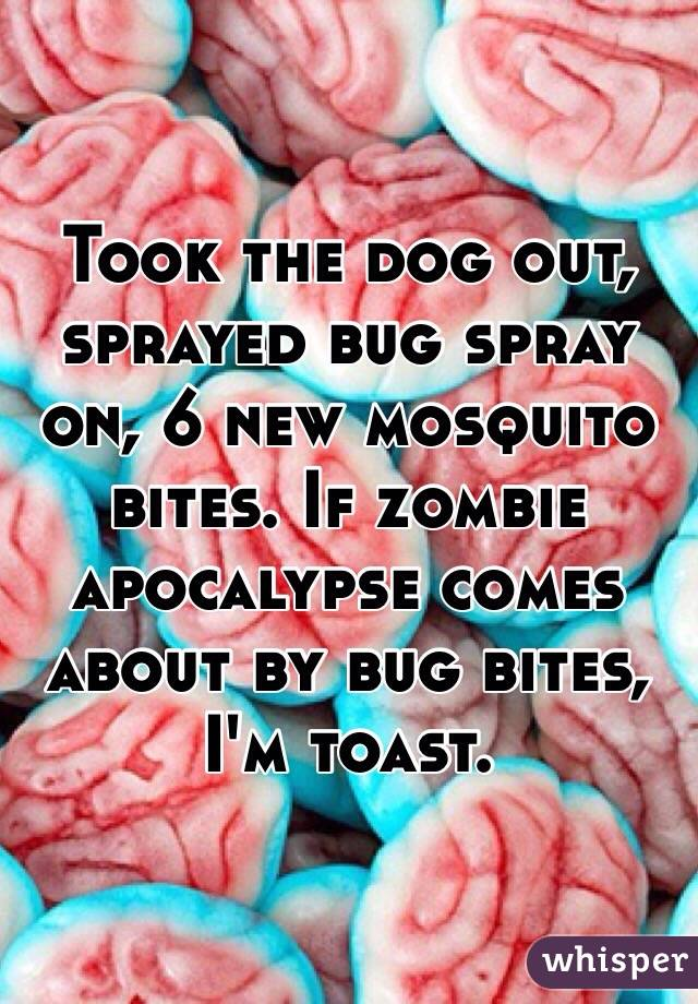 Took the dog out, sprayed bug spray on, 6 new mosquito bites. If zombie apocalypse comes about by bug bites, I'm toast.