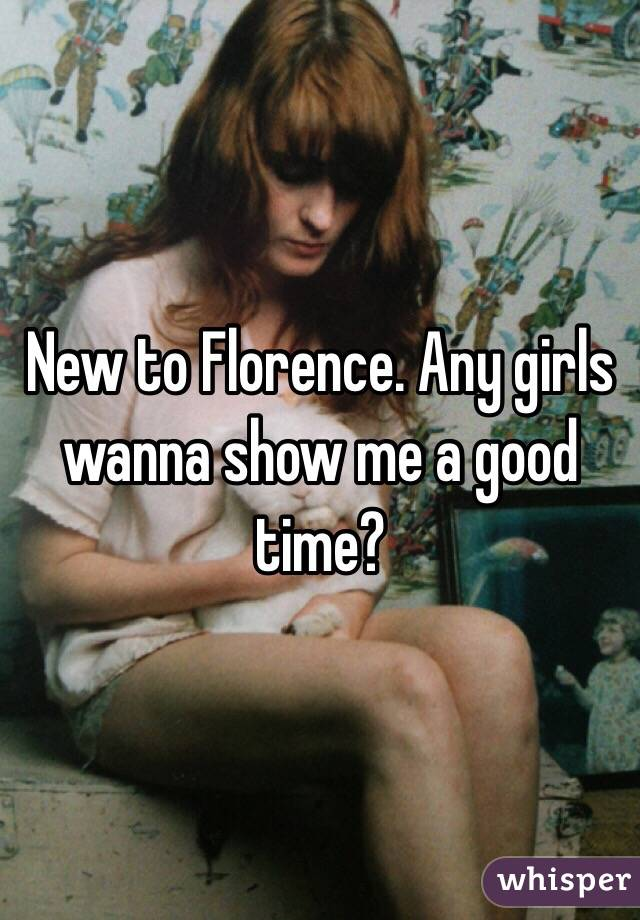 New to Florence. Any girls wanna show me a good time?