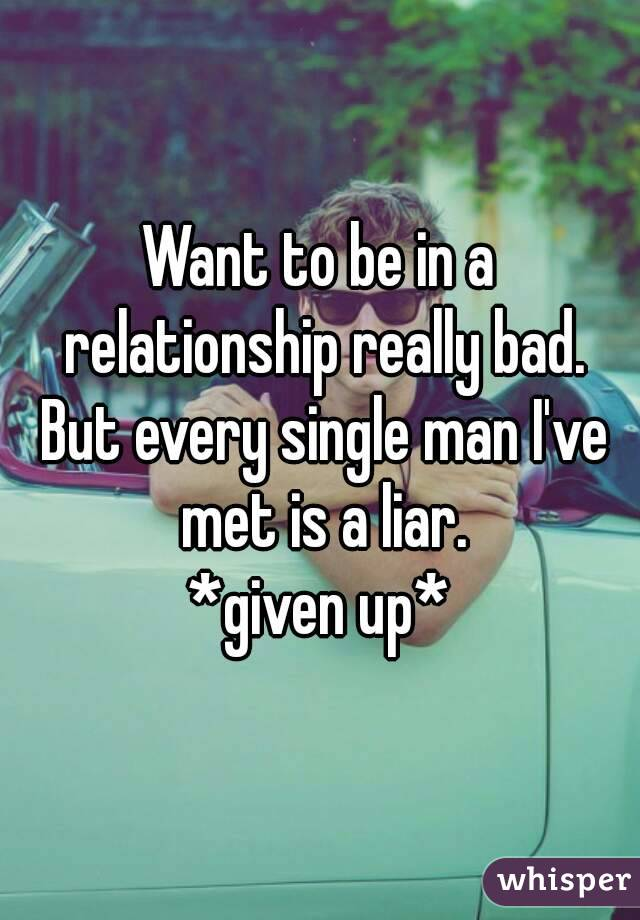 Want to be in a relationship really bad. But every single man I've met is a liar. *given up*