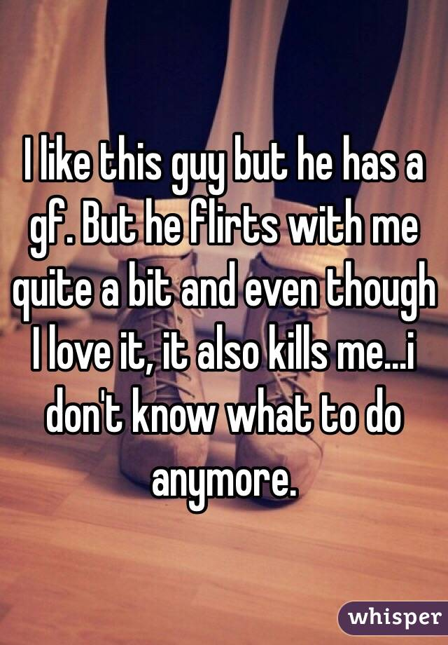 I like this guy but he has a gf. But he flirts with me quite a bit and even though I love it, it also kills me...i don't know what to do anymore.