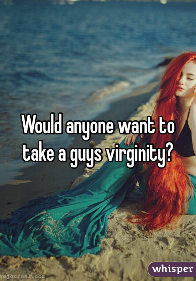 Would anyone want to take a guys virginity?
