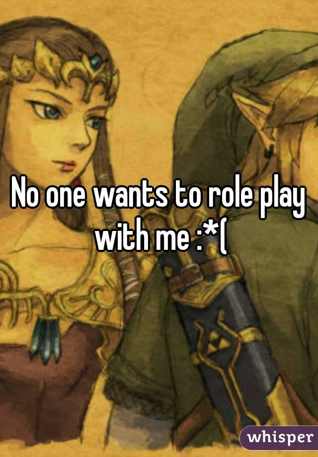 No one wants to role play with me :*(