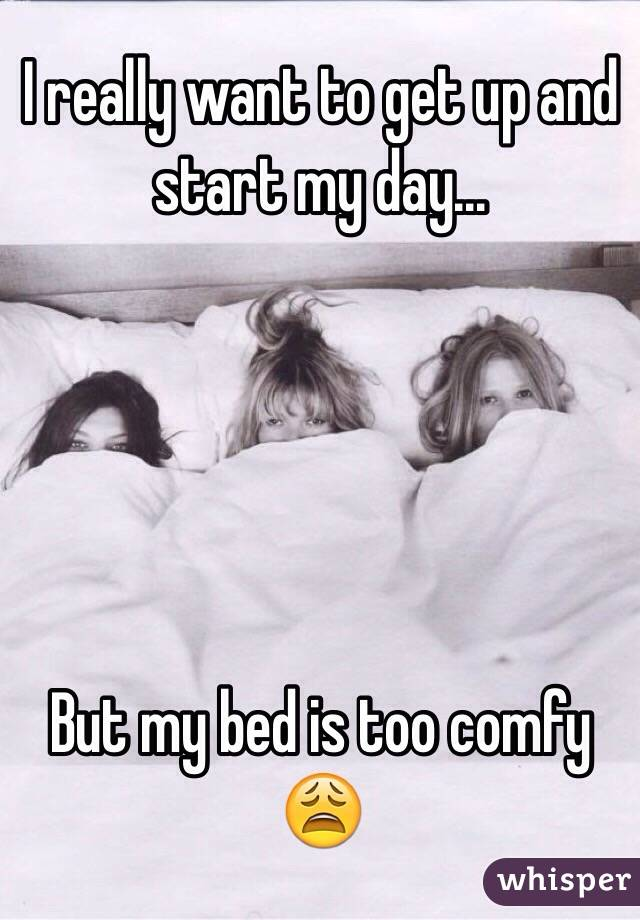 I really want to get up and start my day...      But my bed is too comfy 😩
