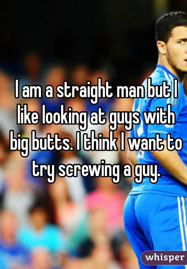 I am a straight man but I like looking at guys with big butts. I think I want to try screwing a guy.