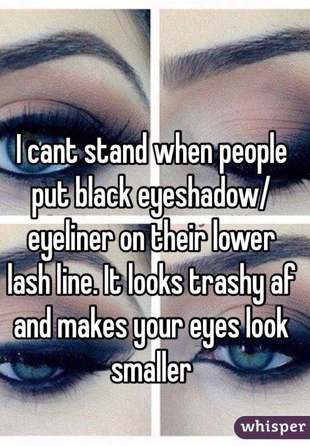 I cant stand when people put black eyeshadow/eyeliner on their lower lash line. It looks trashy af and makes your eyes look smaller