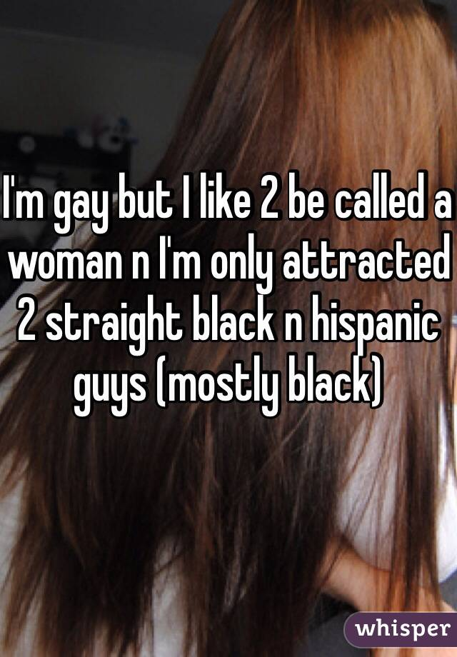 I'm gay but I like 2 be called a woman n I'm only attracted 2 straight black n hispanic guys (mostly black)