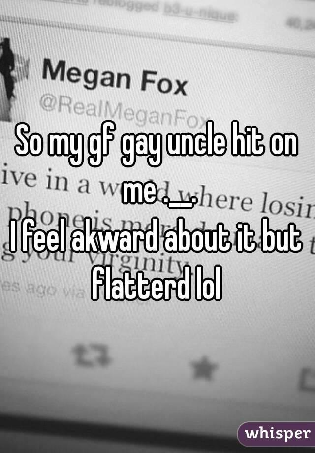 So my gf gay uncle hit on me .__. I feel akward about it but flatterd lol