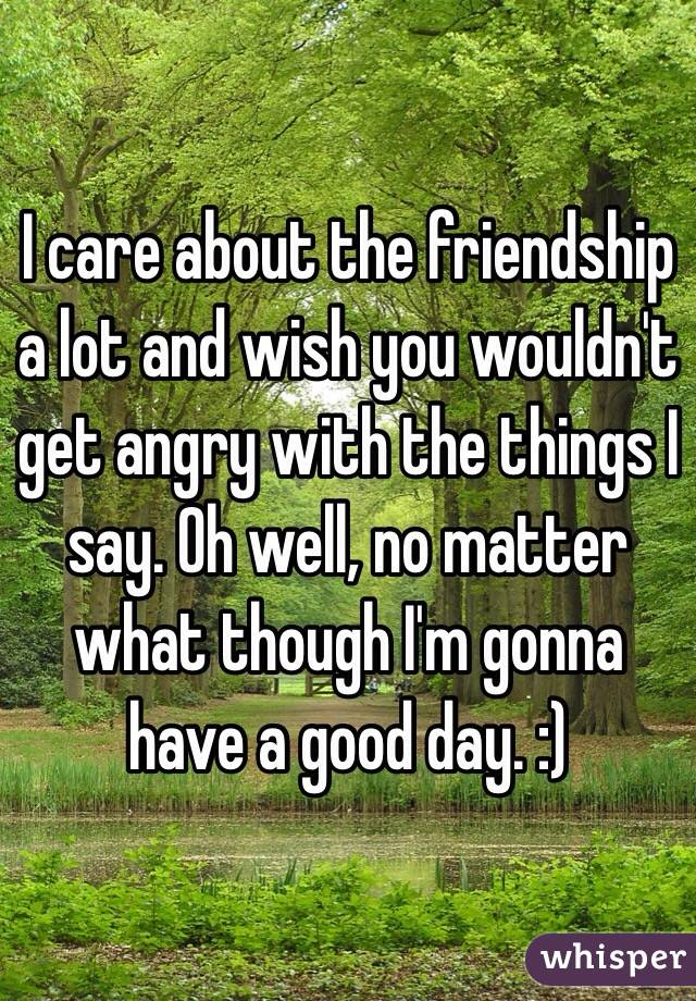 I care about the friendship a lot and wish you wouldn't get angry with the things I say. Oh well, no matter what though I'm gonna have a good day. :)