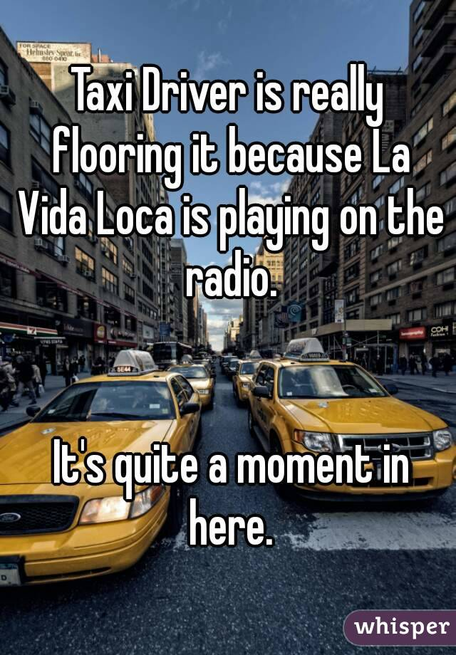 Taxi Driver is really flooring it because La Vida Loca is playing on the radio.    It's quite a moment in here.