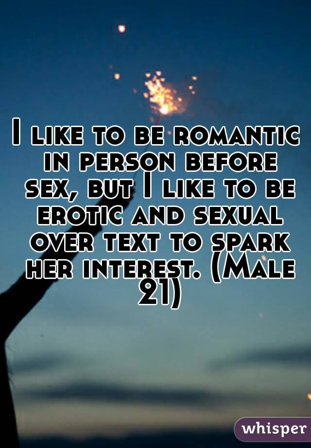 I like to be romantic in person before sex, but I like to be erotic and sexual over text to spark her interest. (Male 21)