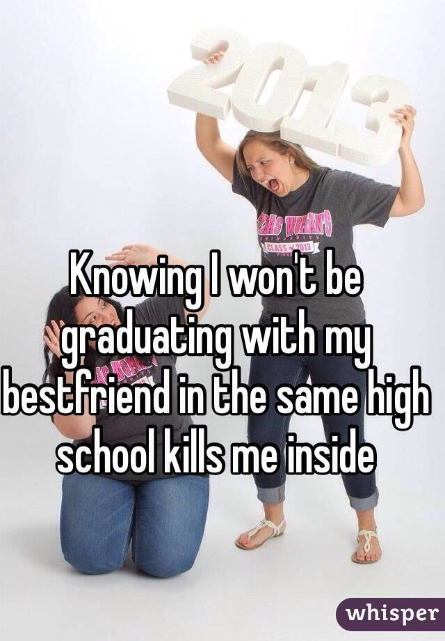 Knowing I won't be graduating with my bestfriend in the same high school kills me inside