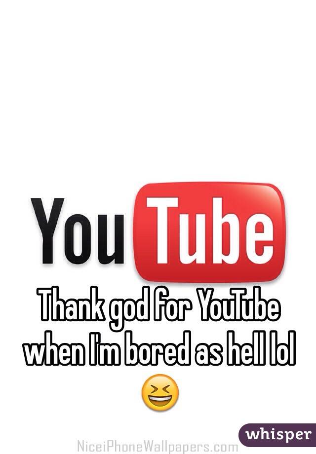 Thank god for YouTube when I'm bored as hell lol 😆