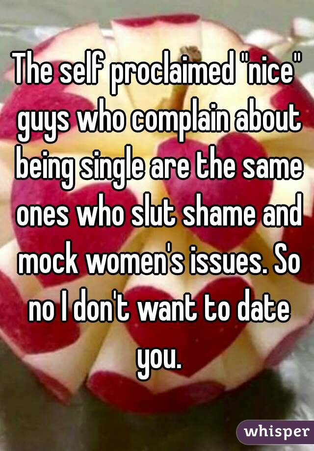"""The self proclaimed """"nice"""" guys who complain about being single are the same ones who slut shame and mock women's issues. So no I don't want to date you."""