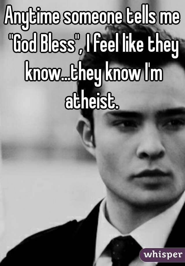 """Anytime someone tells me """"God Bless"""", I feel like they know...they know I'm atheist."""