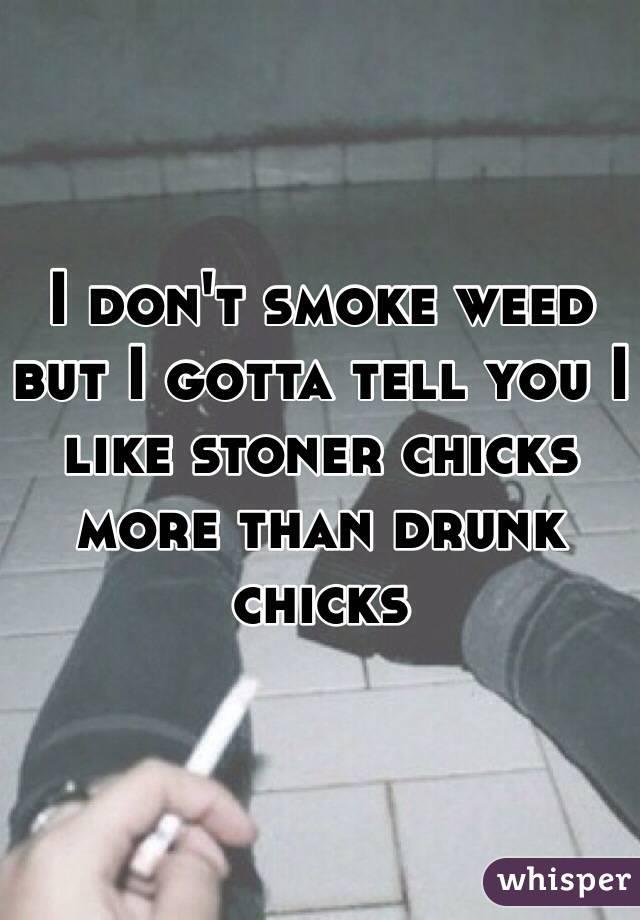 I don't smoke weed but I gotta tell you I like stoner chicks more than drunk chicks