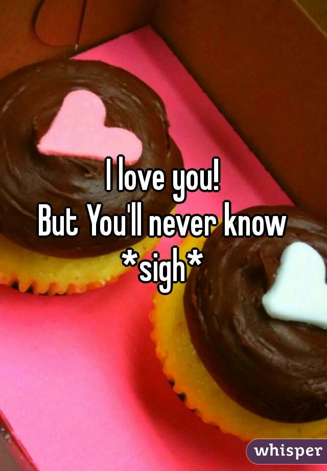 I love you! But You'll never know *sigh*