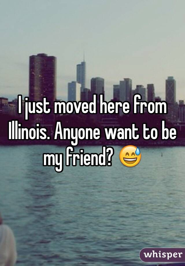 I just moved here from Illinois. Anyone want to be my friend? 😅