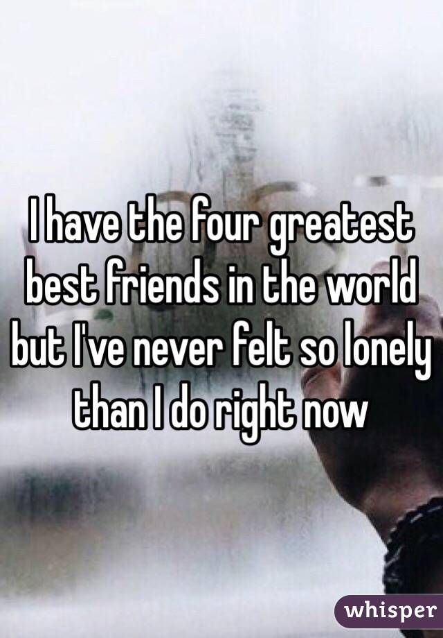 I have the four greatest best friends in the world but I've never felt so lonely than I do right now
