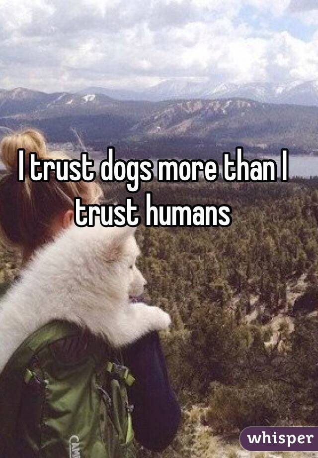 I trust dogs more than I trust humans
