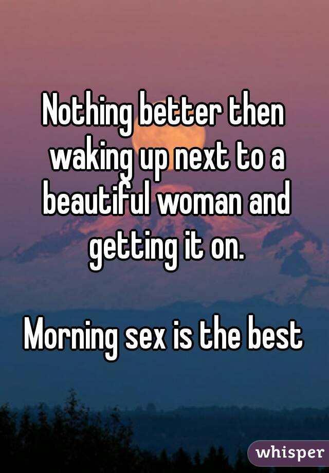 Nothing better then waking up next to a beautiful woman and getting it on.  Morning sex is the best