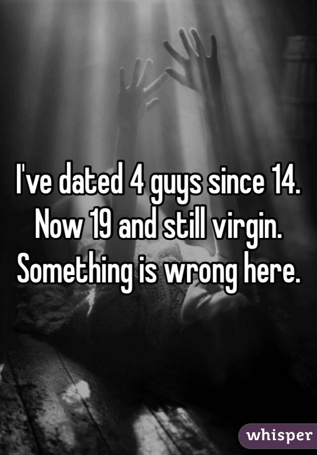 I've dated 4 guys since 14. Now 19 and still virgin. Something is wrong here.