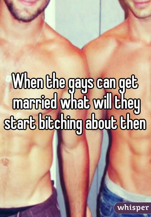 When the gays can get married what will they start bitching about then