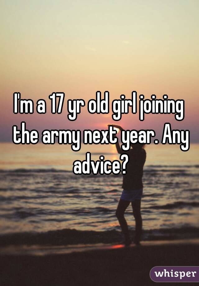 I'm a 17 yr old girl joining the army next year. Any advice?