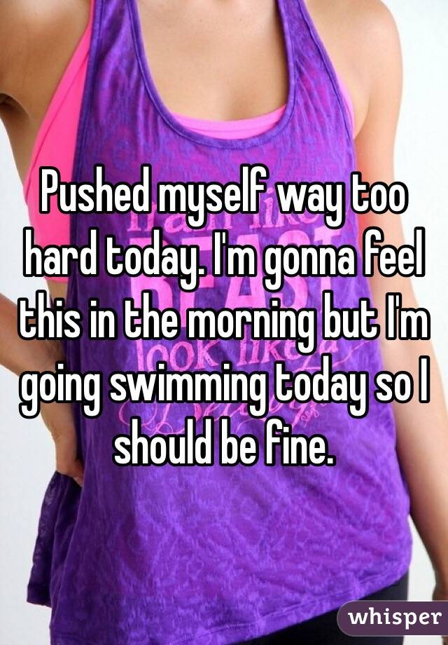 Pushed myself way too hard today. I'm gonna feel this in the morning but I'm going swimming today so I should be fine.
