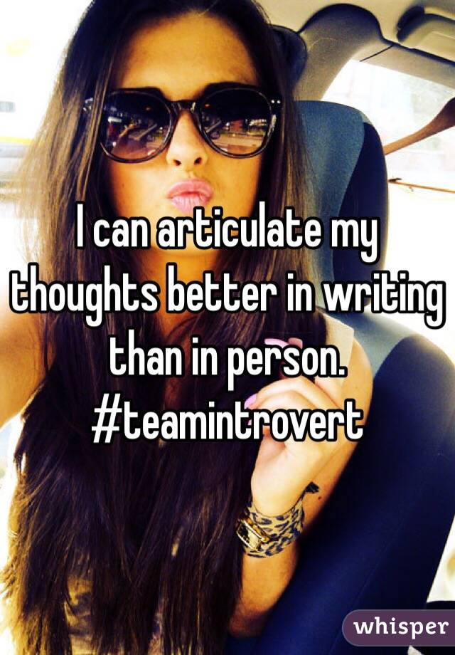 I can articulate my thoughts better in writing than in person. #teamintrovert