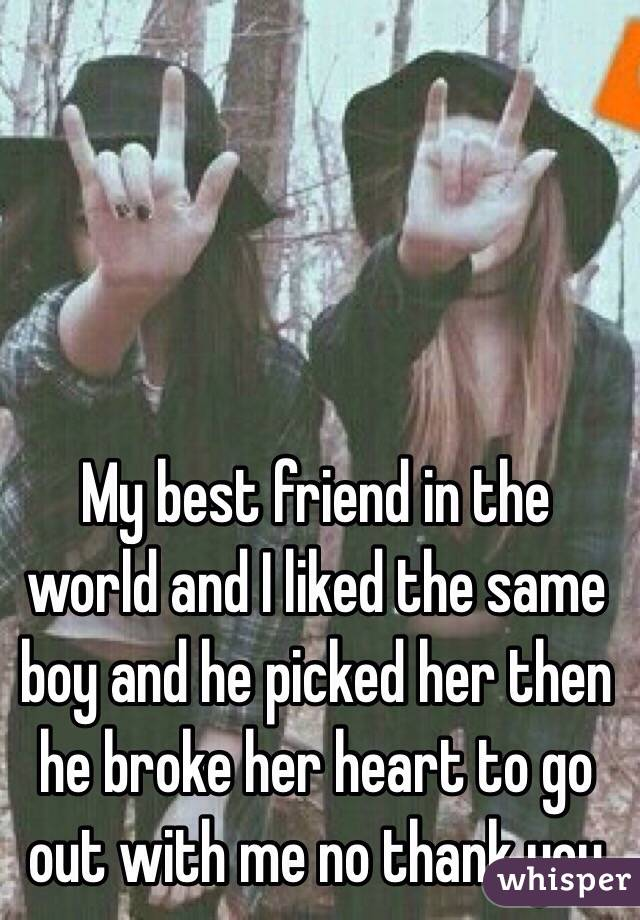 My best friend in the world and I liked the same boy and he picked her then he broke her heart to go out with me no thank you