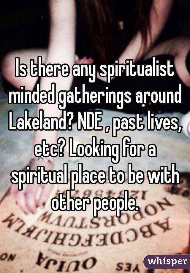 Is there any spiritualist minded gatherings around Lakeland? NDE , past lives, etc? Looking for a spiritual place to be with other people.