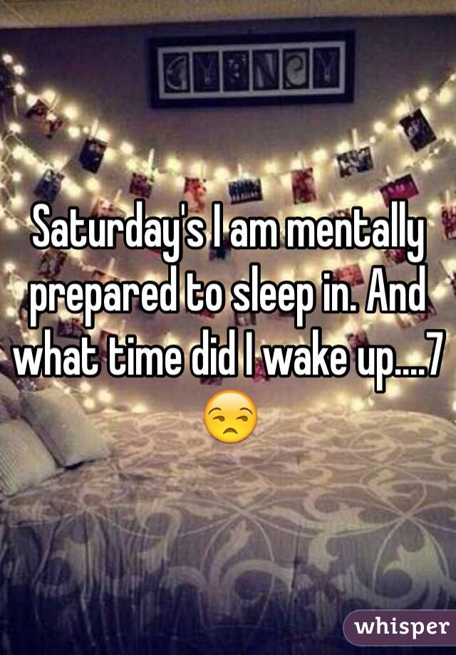 Saturday's I am mentally prepared to sleep in. And what time did I wake up....7 😒