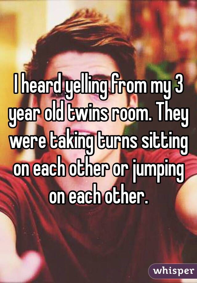 I heard yelling from my 3 year old twins room. They were taking turns sitting on each other or jumping on each other.