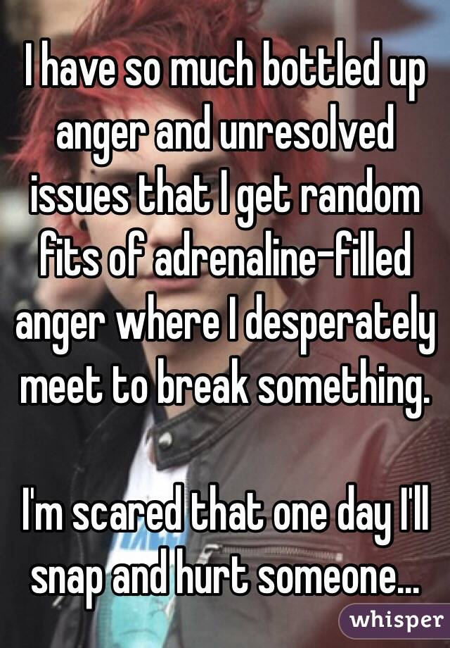 I have so much bottled up anger and unresolved issues that I get random fits of adrenaline-filled anger where I desperately meet to break something.   I'm scared that one day I'll snap and hurt someone...