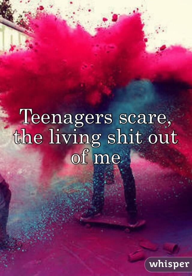 Teenagers scare, the living shit out of me