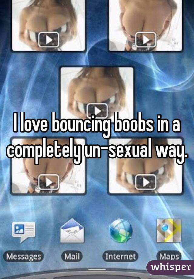 I love bouncing boobs in a completely un-sexual way.