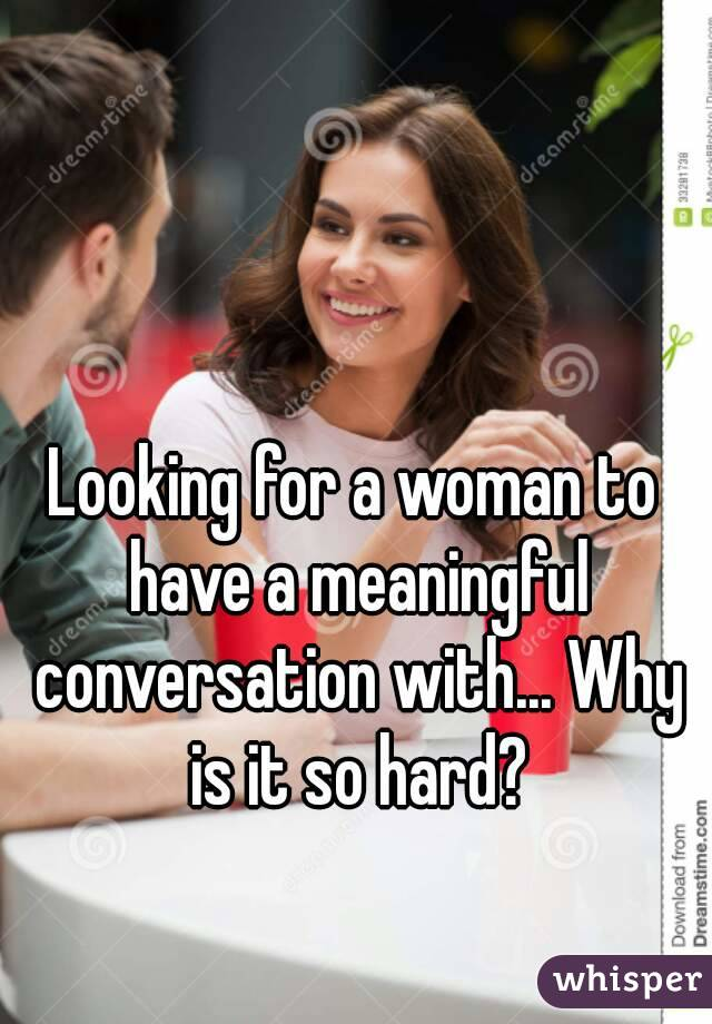 Looking for a woman to have a meaningful conversation with... Why is it so hard?