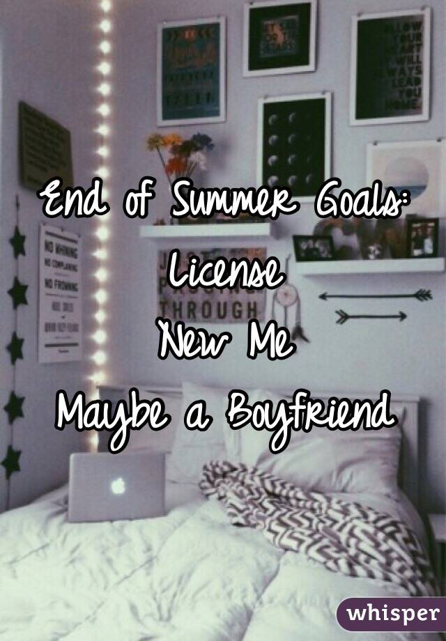 End of Summer Goals:  License New Me  Maybe a Boyfriend