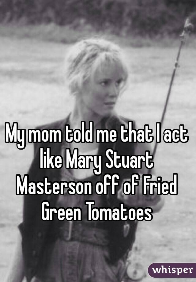 My mom told me that I act like Mary Stuart Masterson off of Fried Green Tomatoes