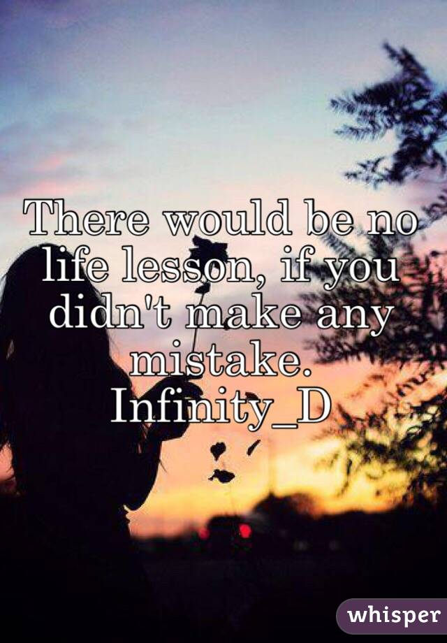 There would be no life lesson, if you didn't make any mistake. Infinity_D